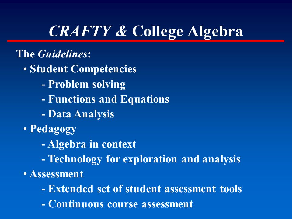 CRAFTY & College Algebra The Guidelines: Student Competencies - Problem solving - Functions and Equations - Data Analysis Pedagogy - Algebra in contex