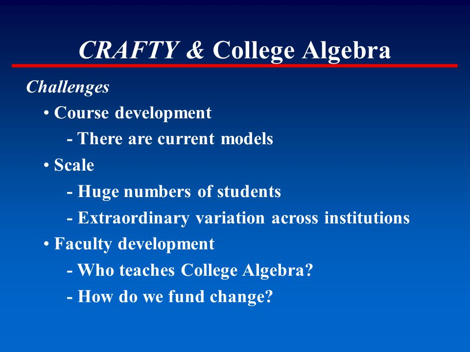 CRAFTY & College Algebra Challenges Course development - There are current models Scale - Huge numbers of students - Extraordinary variation across in