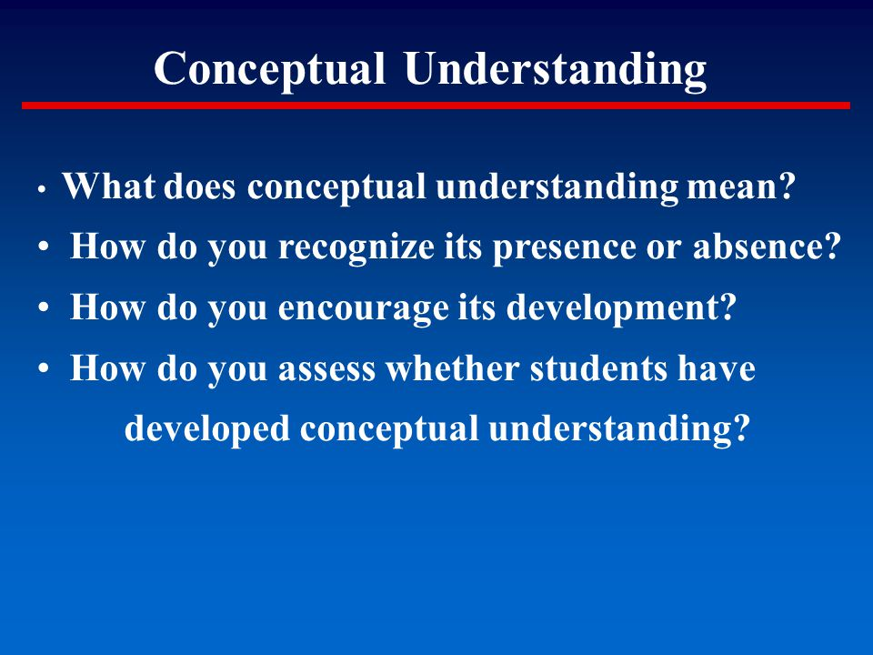 Conceptual Understanding What does conceptual understanding mean? How do you recognize its presence or absence? How do you encourage its development?