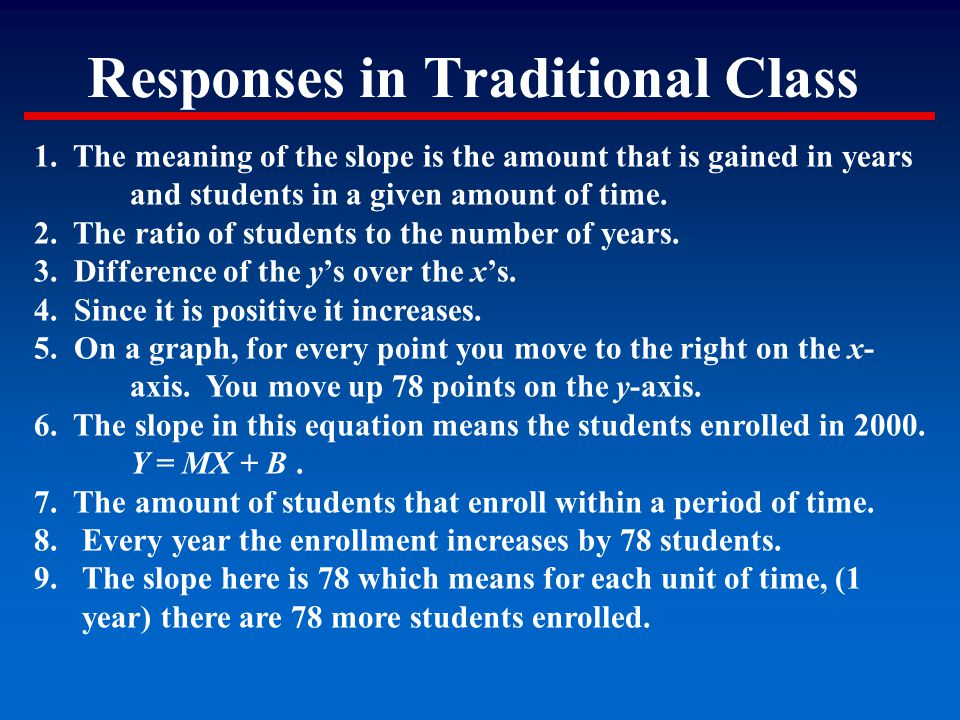Responses in Traditional Class 1. The meaning of the slope is the amount that is gained in years and students in a given amount of time. 2. The ratio