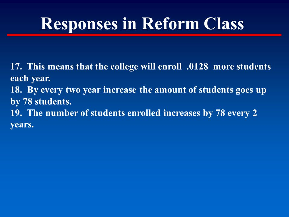 Responses in Reform Class 17. This means that the college will enroll.0128 more students each year. 18. By every two year increase the amount of stude