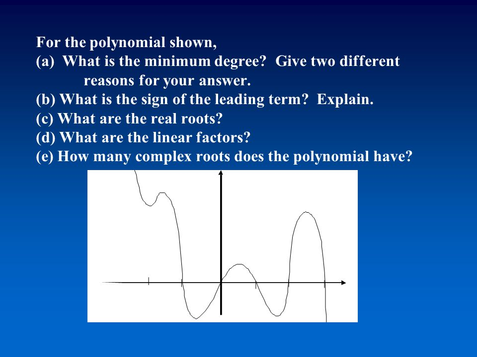 For the polynomial shown, (a) What is the minimum degree? Give two different reasons for your answer. (b) What is the sign of the leading term? Explai
