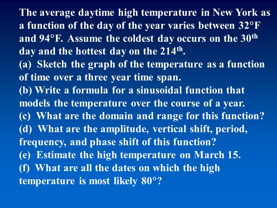 The average daytime high temperature in New York as a function of the day of the year varies between 32  F and 94  F. Assume the coldest day occurs