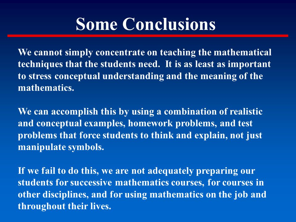 Some Conclusions We cannot simply concentrate on teaching the mathematical techniques that the students need. It is as least as important to stress co