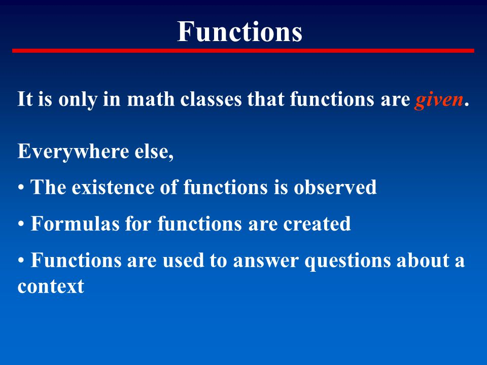 Functions It is only in math classes that functions are given. Everywhere else, The existence of functions is observed Formulas for functions are crea