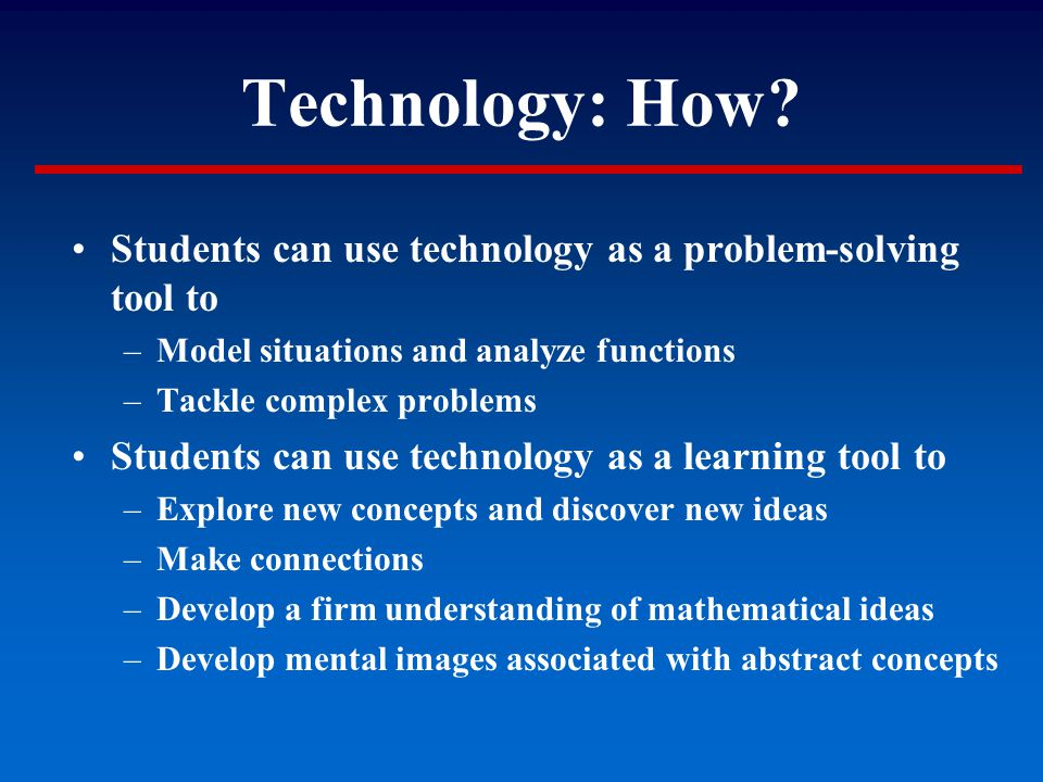 Technology: How? Students can use technology as a problem-solving tool to –Model situations and analyze functions –Tackle complex problems Students ca