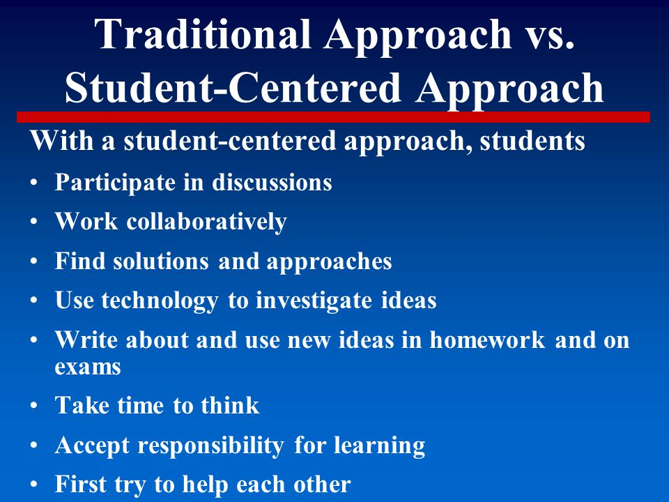 Traditional Approach vs. Student-Centered Approach With a student-centered approach, students Participate in discussions Work collaboratively Find sol