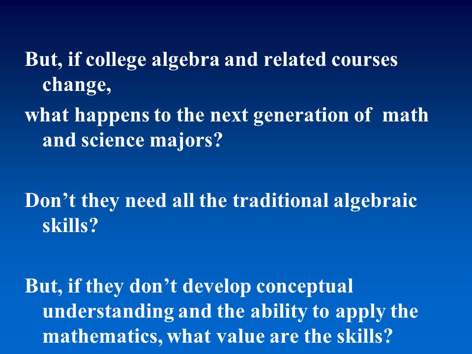 But, if college algebra and related courses change, what happens to the next generation of math and science majors? Don't they need all the traditiona