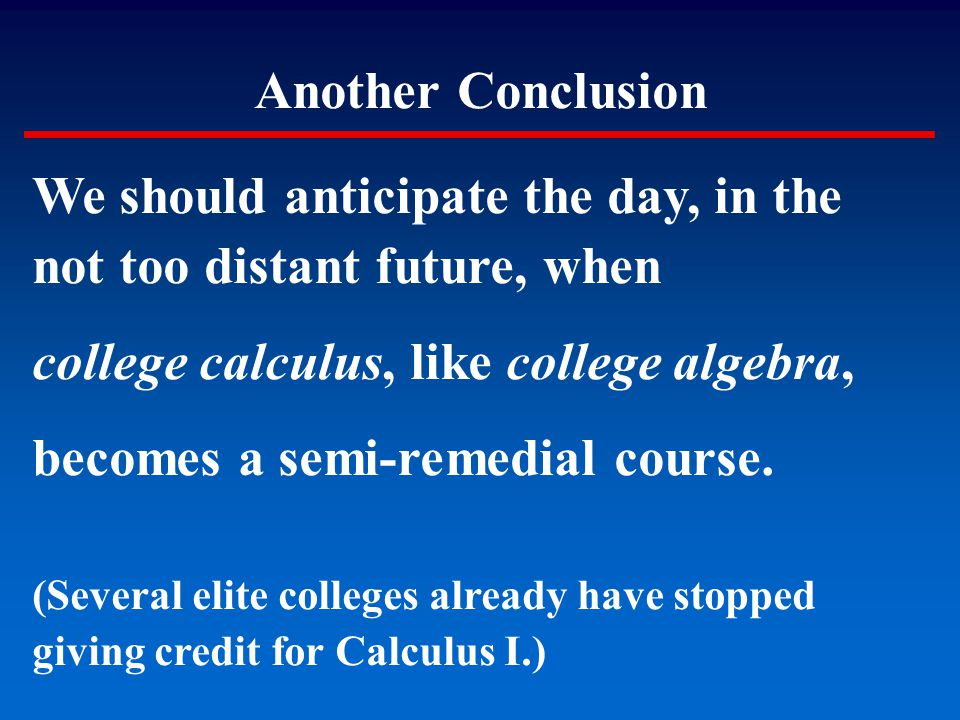 Another Conclusion We should anticipate the day, in the not too distant future, when college calculus, like college algebra, becomes a semi-remedial c