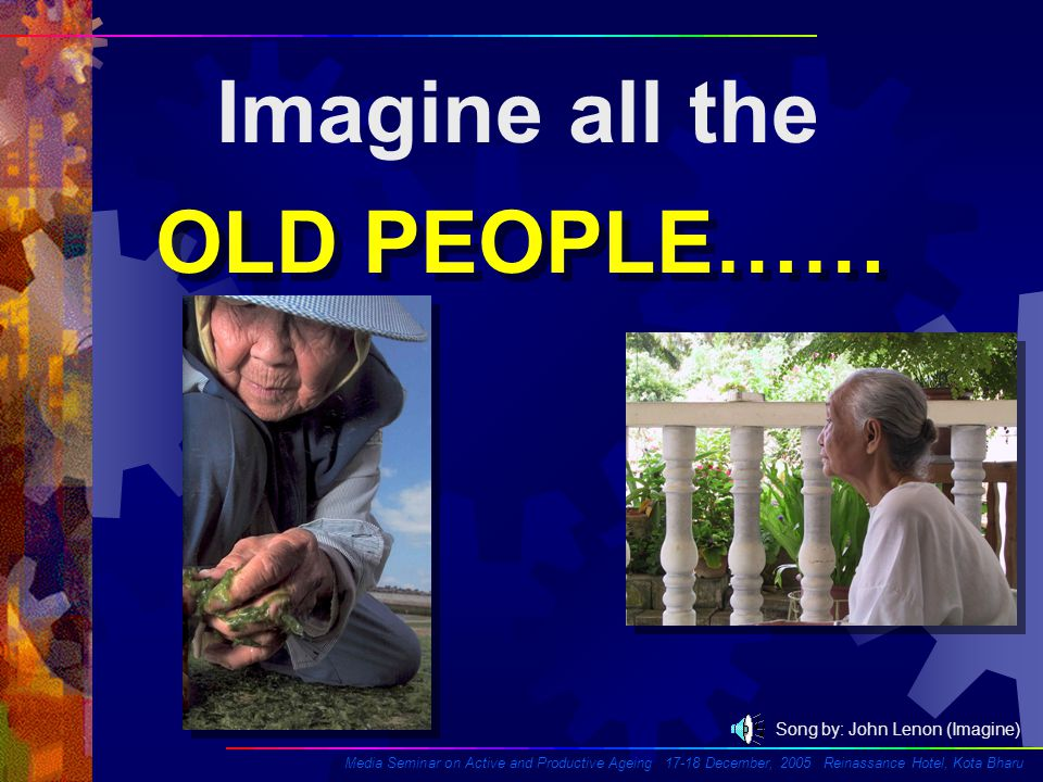 Imagine all the OLD PEOPLE…… OLD PEOPLE…… Song by: John Lenon (Imagine) Media Seminar on Active and Productive Ageing 17-18 December, 2005 Reinassance Hotel, Kota Bharu
