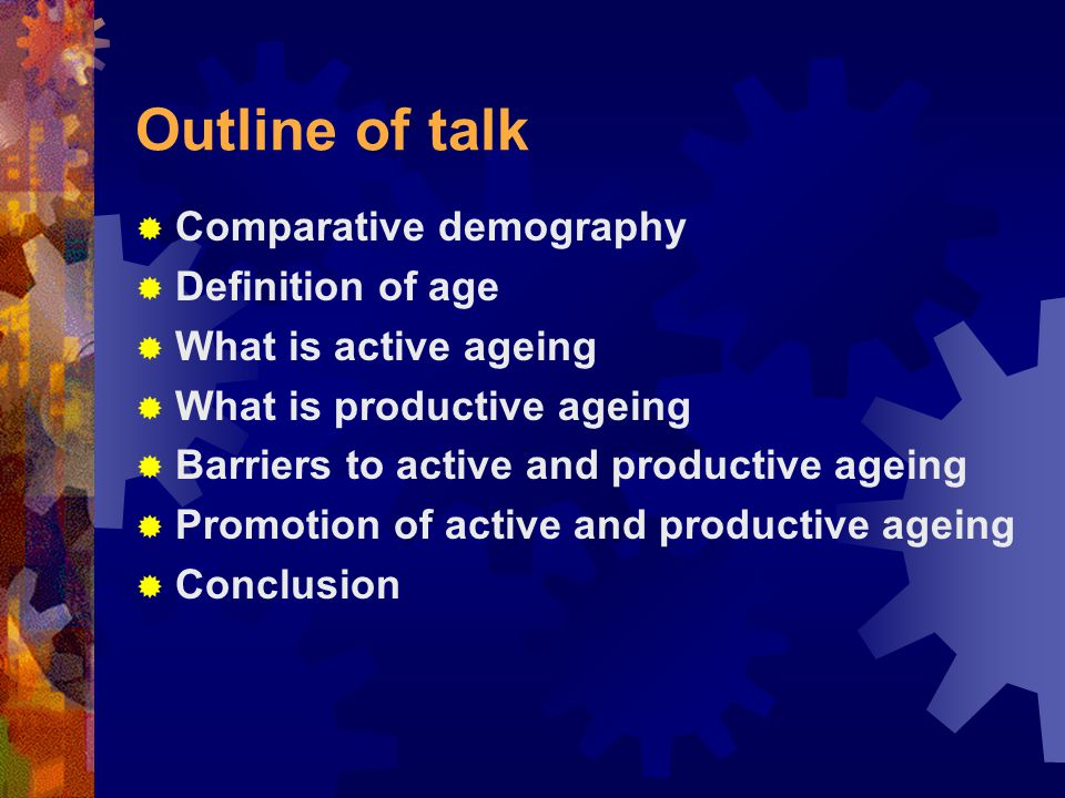 Outline of talk  Comparative demography  Definition of age  What is active ageing  What is productive ageing  Barriers to active and productive ageing  Promotion of active and productive ageing  Conclusion