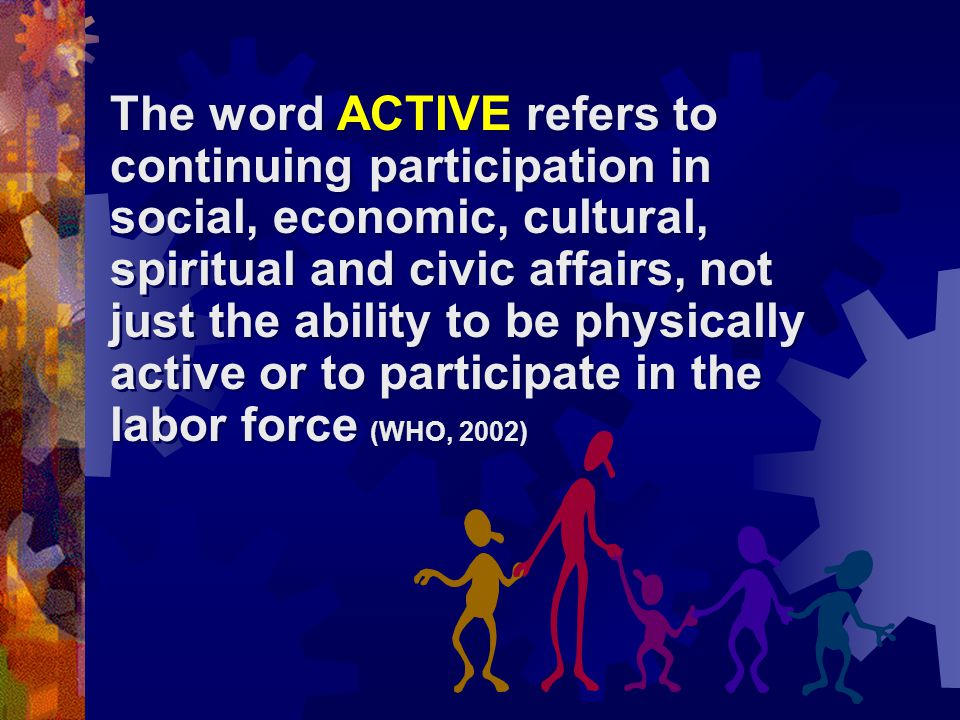 The word ACTIVE refers to continuing participation in social, economic, cultural, spiritual and civic affairs, not just the ability to be physically active or to participate in the labor force (WHO, 2002)