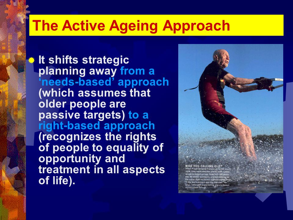  It shifts strategic planning away from a 'needs-based' approach (which assumes that older people are passive targets) to a right-based approach (recognizes the rights of people to equality of opportunity and treatment in all aspects of life).