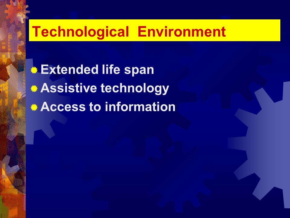 Technological Environment  Extended life span  Assistive technology  Access to information