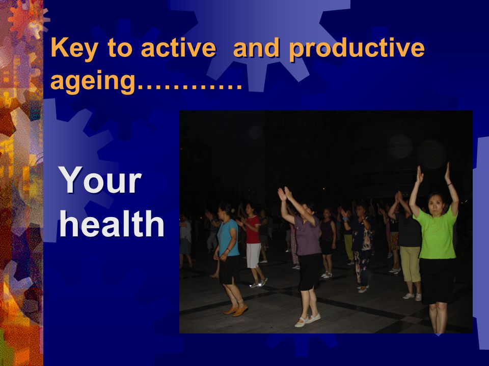 Key to active and productive ageing………… Your health