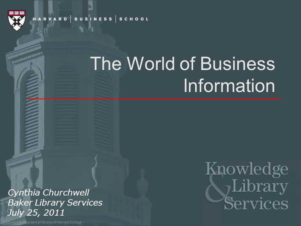 Copyright © President & Fellows of Harvard College The World of Business Information Cynthia Churchwell Baker Library Services July 25, 2011