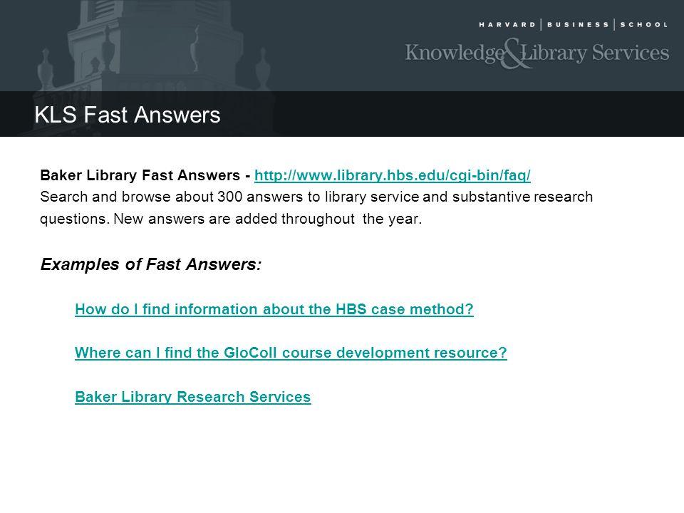 KLS Fast Answers Baker Library Fast Answers - http://www.library.hbs.edu/cgi-bin/faq/http://www.library.hbs.edu/cgi-bin/faq/ Search and browse about 3