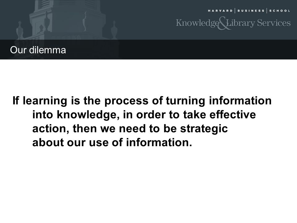 Our dilemma If learning is the process of turning information into knowledge, in order to take effective action, then we need to be strategic about ou