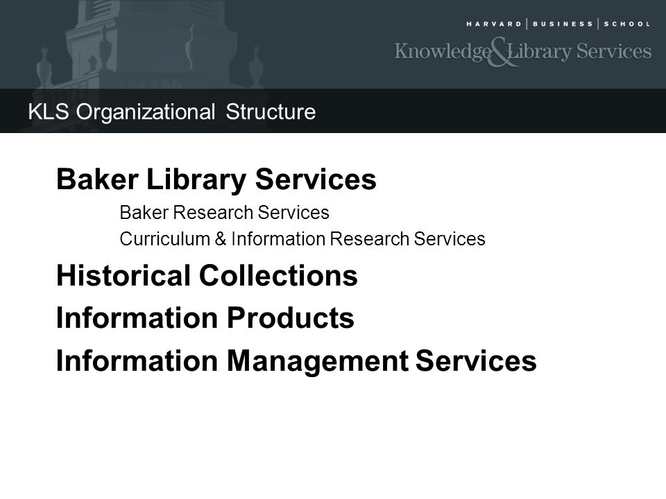 KLS Organizational Structure Baker Library Services Baker Research Services Curriculum & Information Research Services Historical Collections Informat