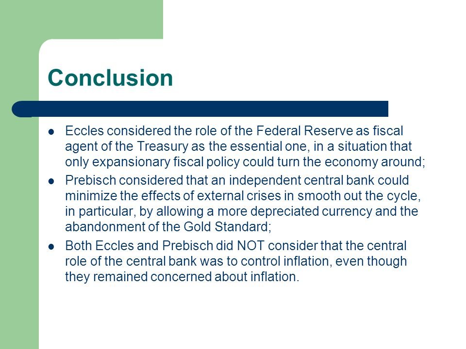 Conclusion Eccles considered the role of the Federal Reserve as fiscal agent of the Treasury as the essential one, in a situation that only expansionary fiscal policy could turn the economy around; Prebisch considered that an independent central bank could minimize the effects of external crises in smooth out the cycle, in particular, by allowing a more depreciated currency and the abandonment of the Gold Standard; Both Eccles and Prebisch did NOT consider that the central role of the central bank was to control inflation, even though they remained concerned about inflation.