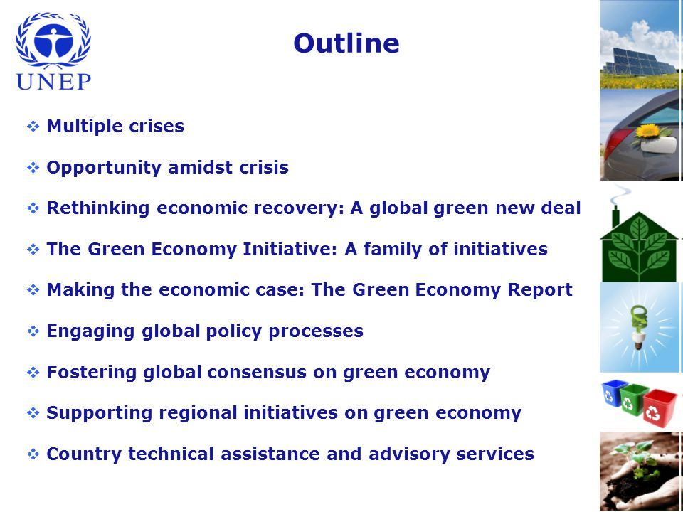 Outline  Multiple crises  Opportunity amidst crisis  Rethinking economic recovery: A global green new deal  The Green Economy Initiative: A family of initiatives  Making the economic case: The Green Economy Report  Engaging global policy processes  Fostering global consensus on green economy  Supporting regional initiatives on green economy  Country technical assistance and advisory services