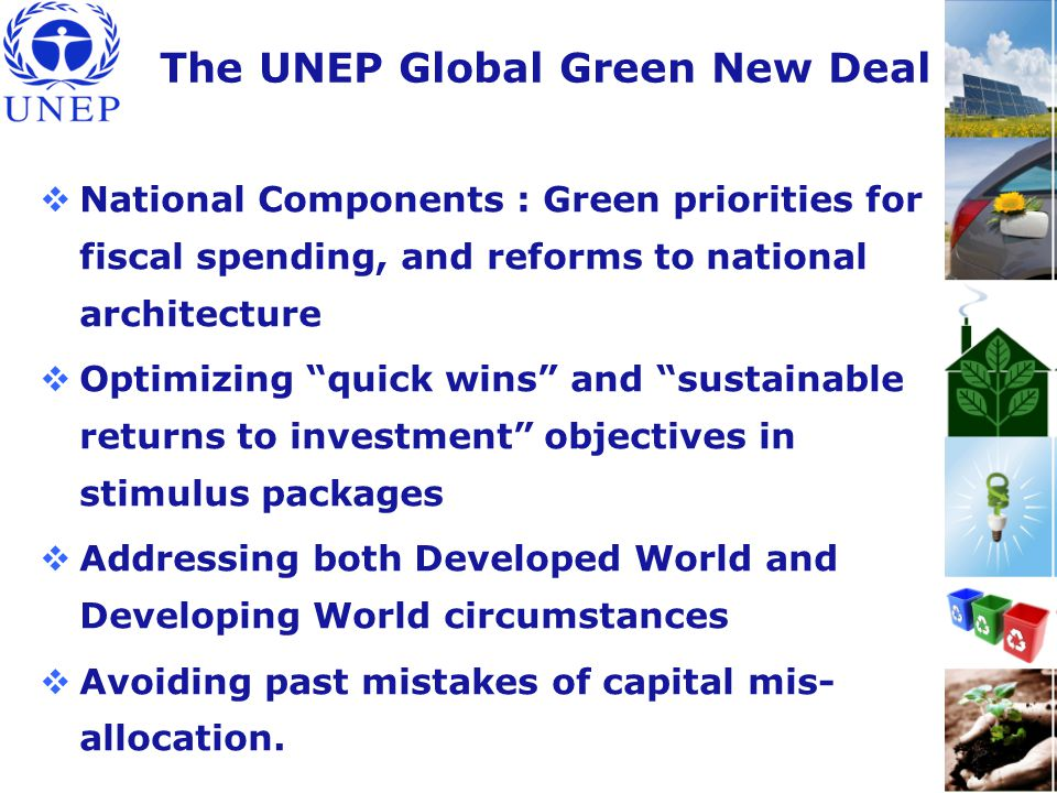 The UNEP Global Green New Deal  National Components : Green priorities for fiscal spending, and reforms to national architecture  Optimizing quick wins and sustainable returns to investment objectives in stimulus packages  Addressing both Developed World and Developing World circumstances  Avoiding past mistakes of capital mis- allocation.