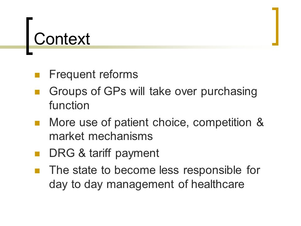 Context Frequent reforms Groups of GPs will take over purchasing function More use of patient choice, competition & market mechanisms DRG & tariff payment The state to become less responsible for day to day management of healthcare