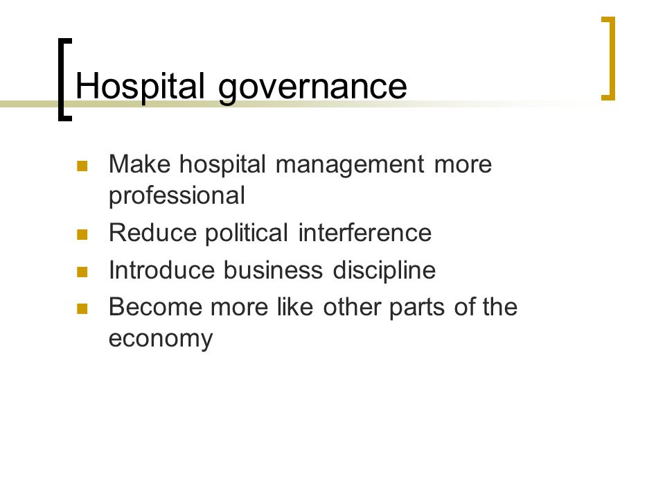 Hospital governance Make hospital management more professional Reduce political interference Introduce business discipline Become more like other part