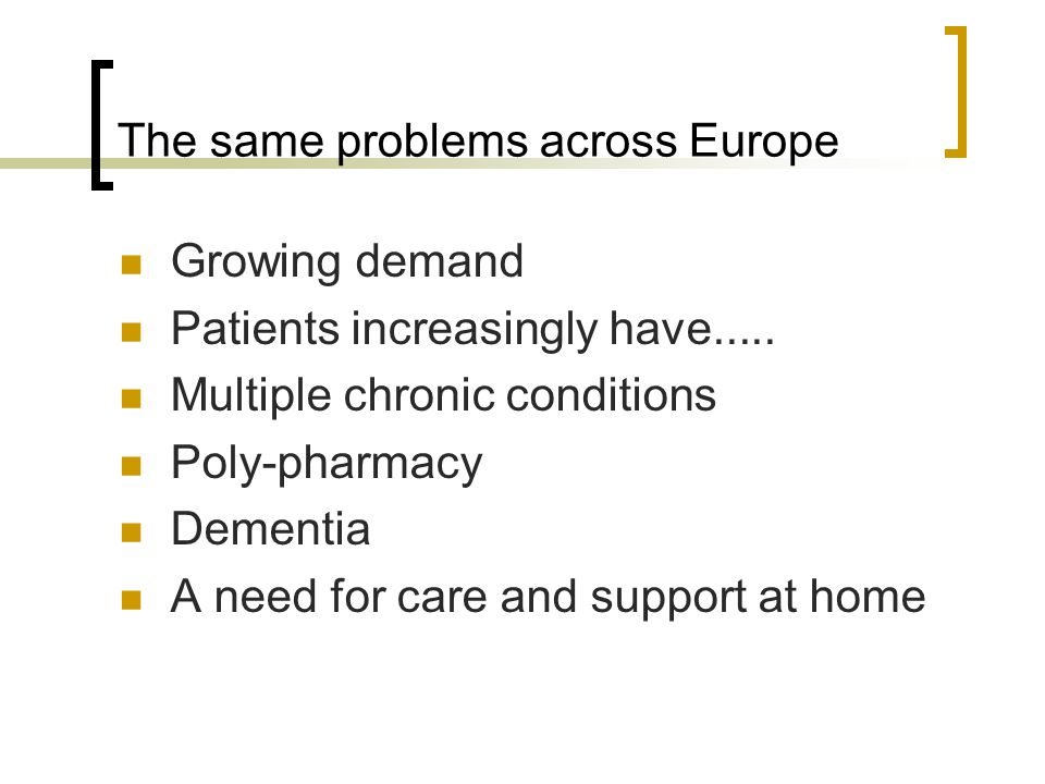 The same problems across Europe Growing demand Patients increasingly have..... Multiple chronic conditions Poly-pharmacy Dementia A need for care and