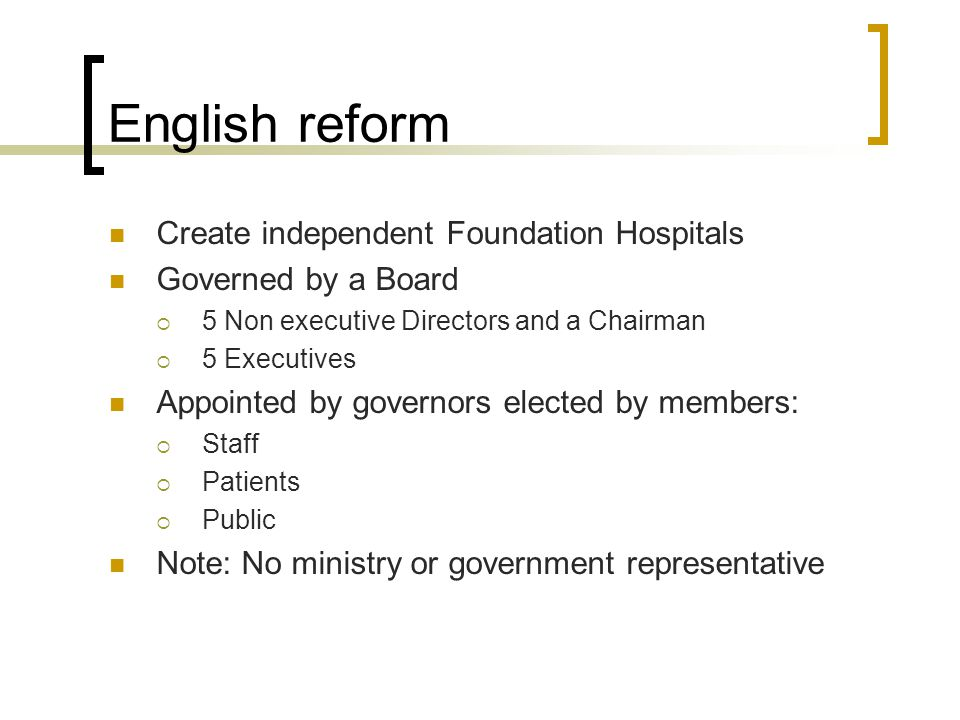 English reform Create independent Foundation Hospitals Governed by a Board  5 Non executive Directors and a Chairman  5 Executives Appointed by governors elected by members:  Staff  Patients  Public Note: No ministry or government representative