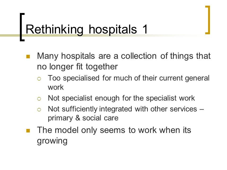 Rethinking hospitals 1 Many hospitals are a collection of things that no longer fit together  Too specialised for much of their current general work