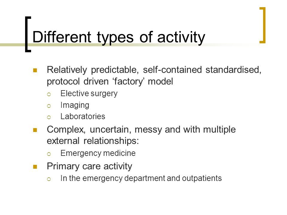 Different types of activity Relatively predictable, self-contained standardised, protocol driven 'factory' model  Elective surgery  Imaging  Laboratories Complex, uncertain, messy and with multiple external relationships:  Emergency medicine Primary care activity  In the emergency department and outpatients