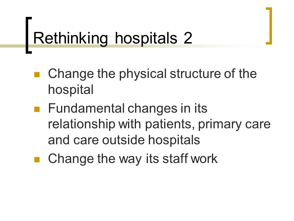 Rethinking hospitals 2 Change the physical structure of the hospital Fundamental changes in its relationship with patients, primary care and care outside hospitals Change the way its staff work