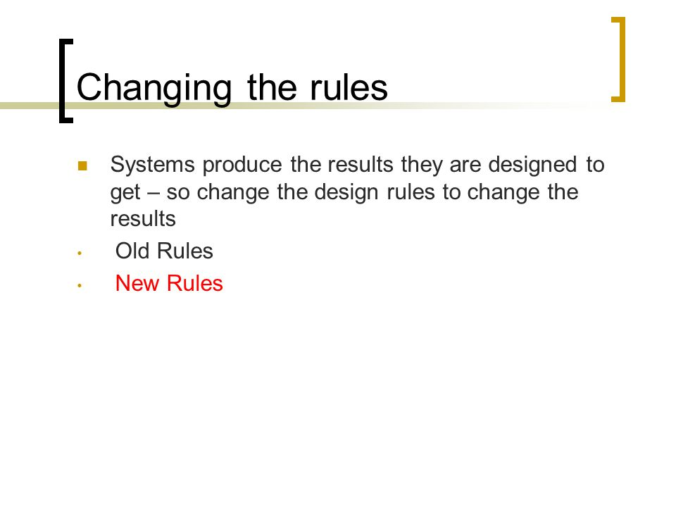 Changing the rules Systems produce the results they are designed to get – so change the design rules to change the results Old Rules New Rules