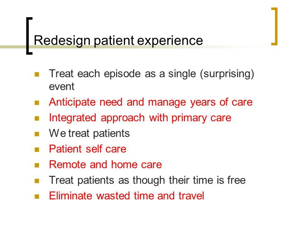 Redesign patient experience Treat each episode as a single (surprising) event Anticipate need and manage years of care Integrated approach with primar