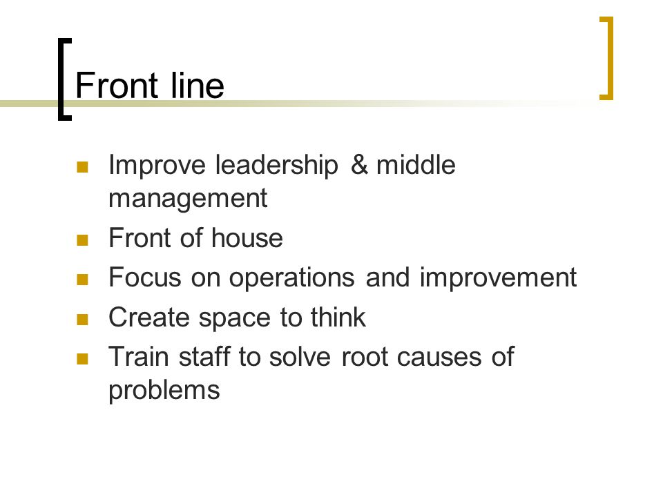 Front line Improve leadership & middle management Front of house Focus on operations and improvement Create space to think Train staff to solve root c