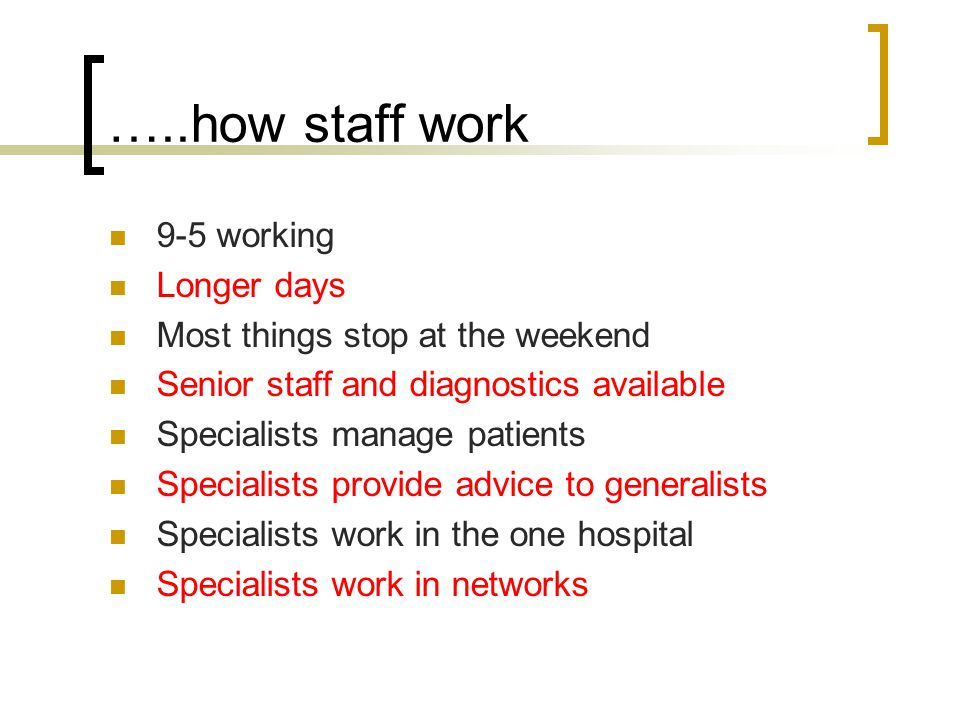 …..how staff work 9-5 working Longer days Most things stop at the weekend Senior staff and diagnostics available Specialists manage patients Specialists provide advice to generalists Specialists work in the one hospital Specialists work in networks