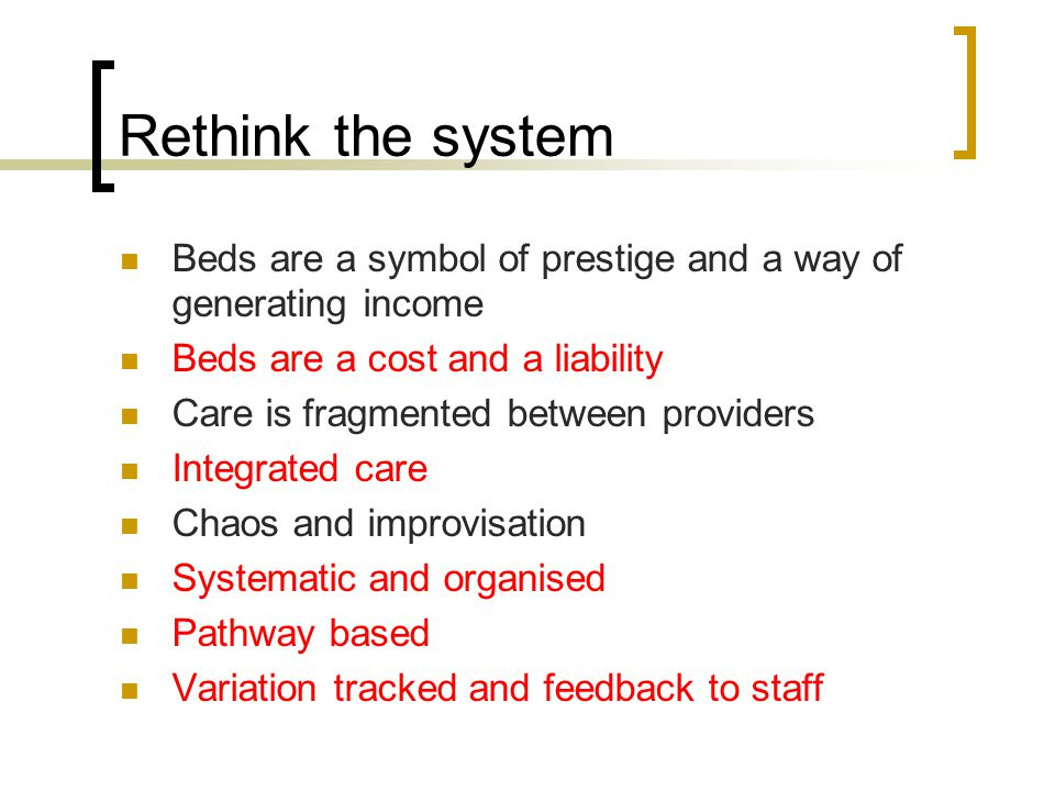 Rethink the system Beds are a symbol of prestige and a way of generating income Beds are a cost and a liability Care is fragmented between providers Integrated care Chaos and improvisation Systematic and organised Pathway based Variation tracked and feedback to staff