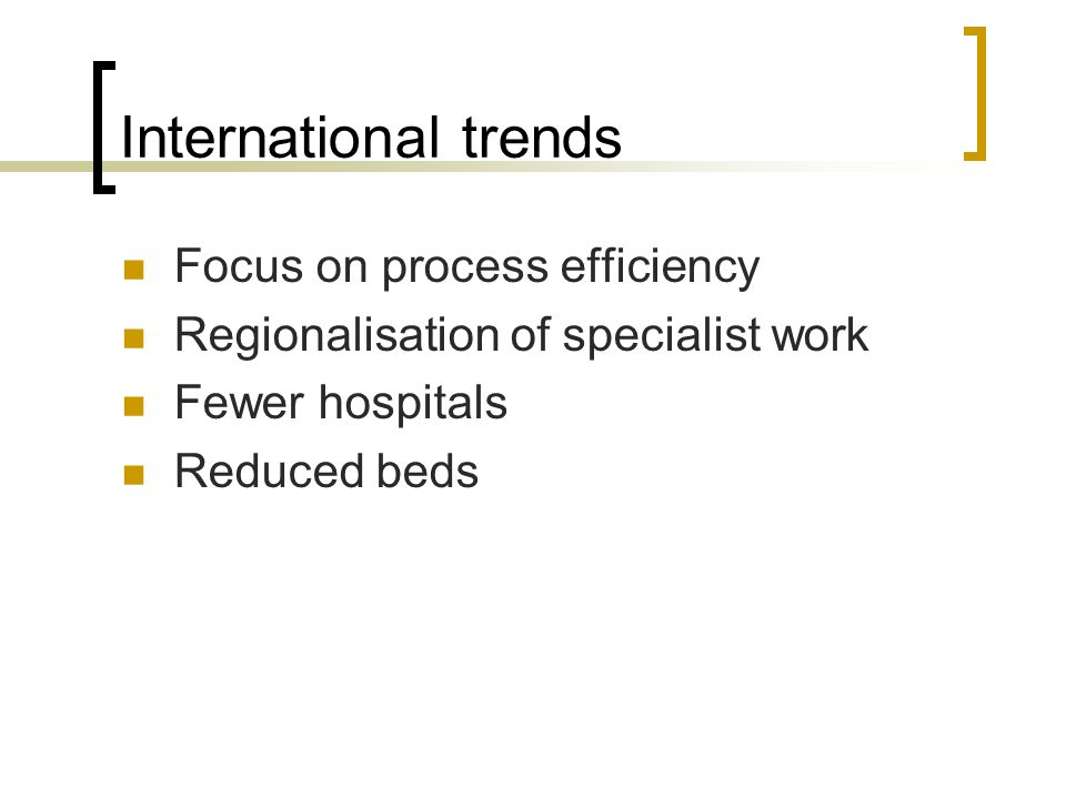 International trends Focus on process efficiency Regionalisation of specialist work Fewer hospitals Reduced beds