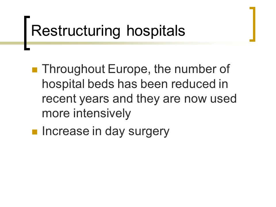 Restructuring hospitals Throughout Europe, the number of hospital beds has been reduced in recent years and they are now used more intensively Increase in day surgery