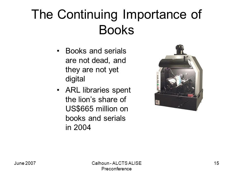 June 2007Calhoun - ALCTS ALISE Preconference 15 The Continuing Importance of Books Books and serials are not dead, and they are not yet digital ARL libraries spent the lion's share of US$665 million on books and serials in 2004