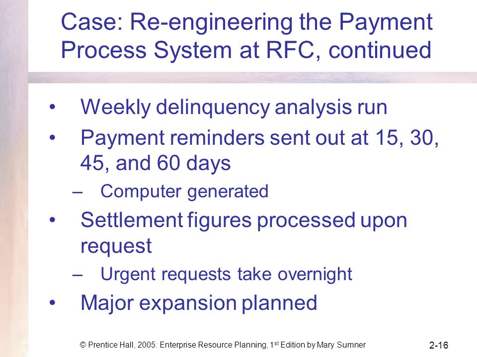 © Prentice Hall, 2005: Enterprise Resource Planning, 1 st Edition by Mary Sumner 2-16 Case: Re-engineering the Payment Process System at RFC, continue