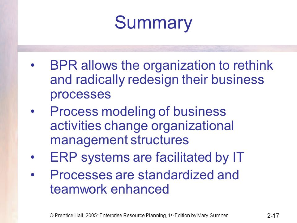 © Prentice Hall, 2005: Enterprise Resource Planning, 1 st Edition by Mary Sumner 2-17 Summary BPR allows the organization to rethink and radically red