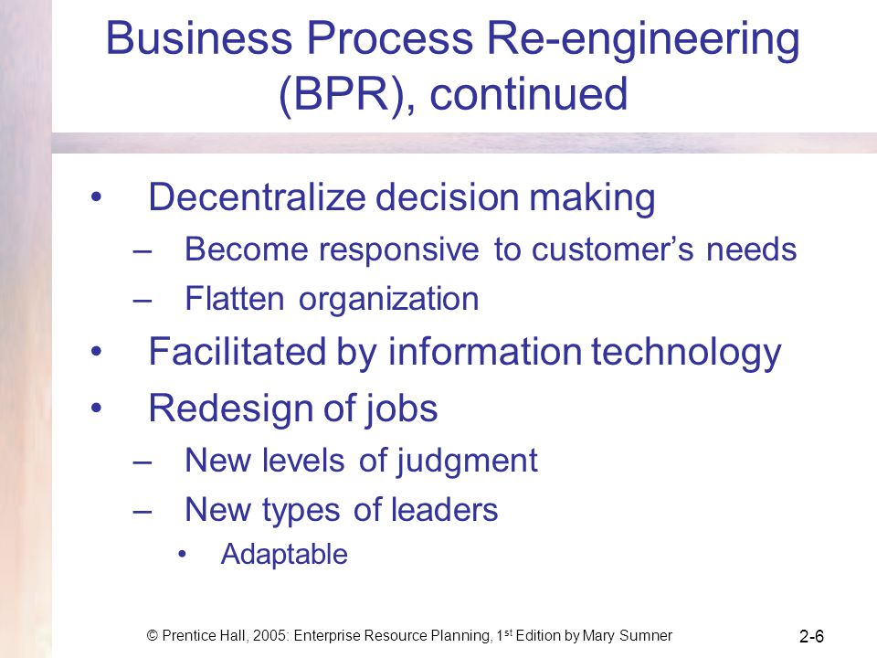 © Prentice Hall, 2005: Enterprise Resource Planning, 1 st Edition by Mary Sumner 2-6 Business Process Re-engineering (BPR), continued Decentralize dec