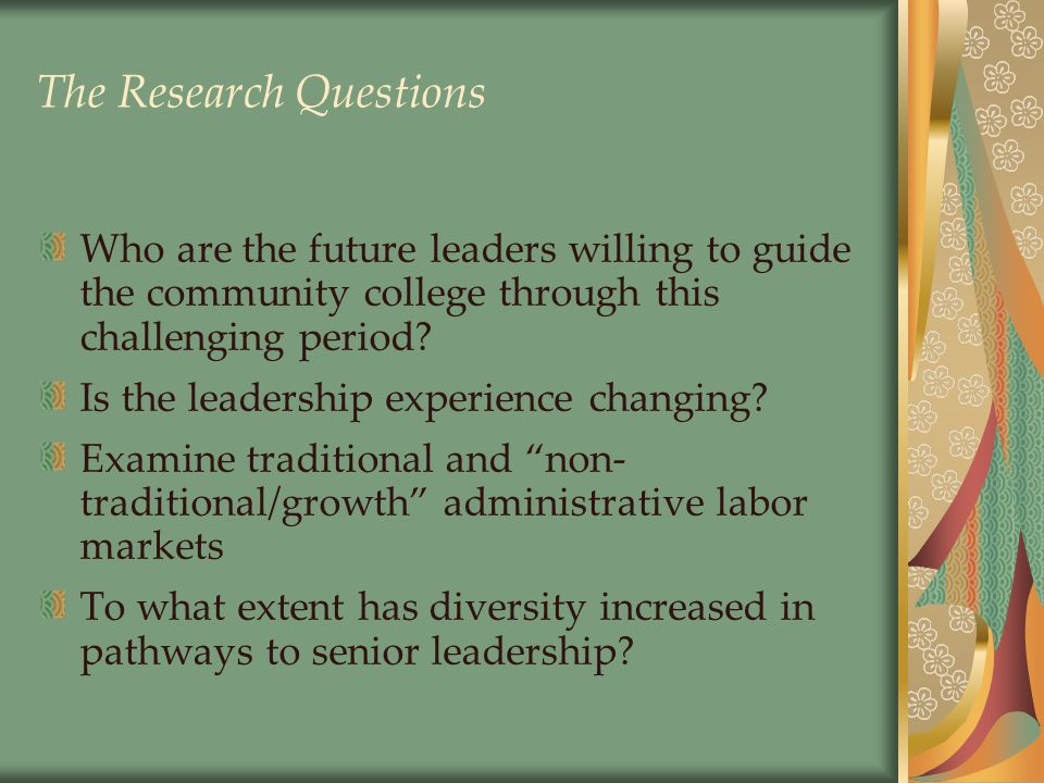 The Research Questions Who are the future leaders willing to guide the community college through this challenging period.