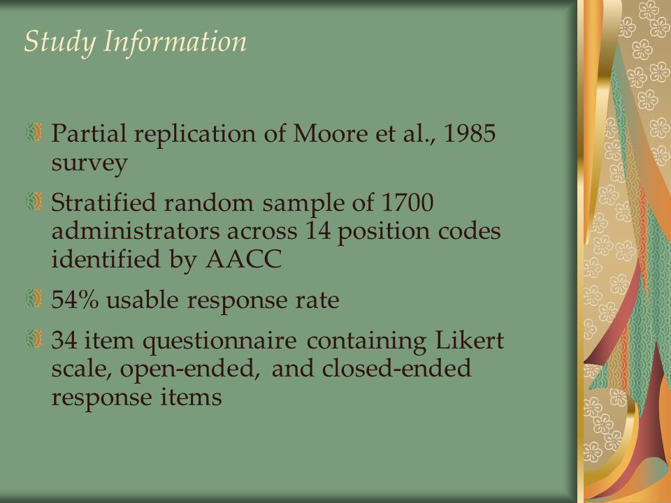 Study Information Partial replication of Moore et al., 1985 survey Stratified random sample of 1700 administrators across 14 position codes identified by AACC 54% usable response rate 34 item questionnaire containing Likert scale, open-ended, and closed-ended response items