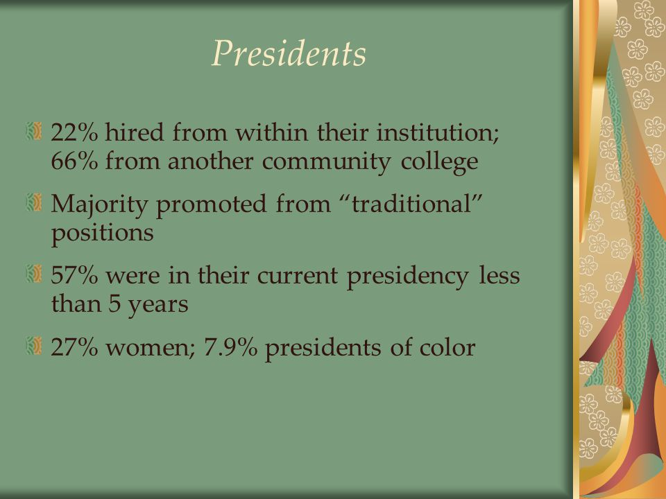Presidents 22% hired from within their institution; 66% from another community college Majority promoted from traditional positions 57% were in their current presidency less than 5 years 27% women; 7.9% presidents of color