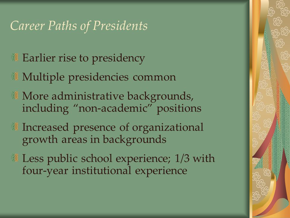 Career Paths of Presidents Earlier rise to presidency Multiple presidencies common More administrative backgrounds, including non-academic positions Increased presence of organizational growth areas in backgrounds Less public school experience; 1/3 with four-year institutional experience