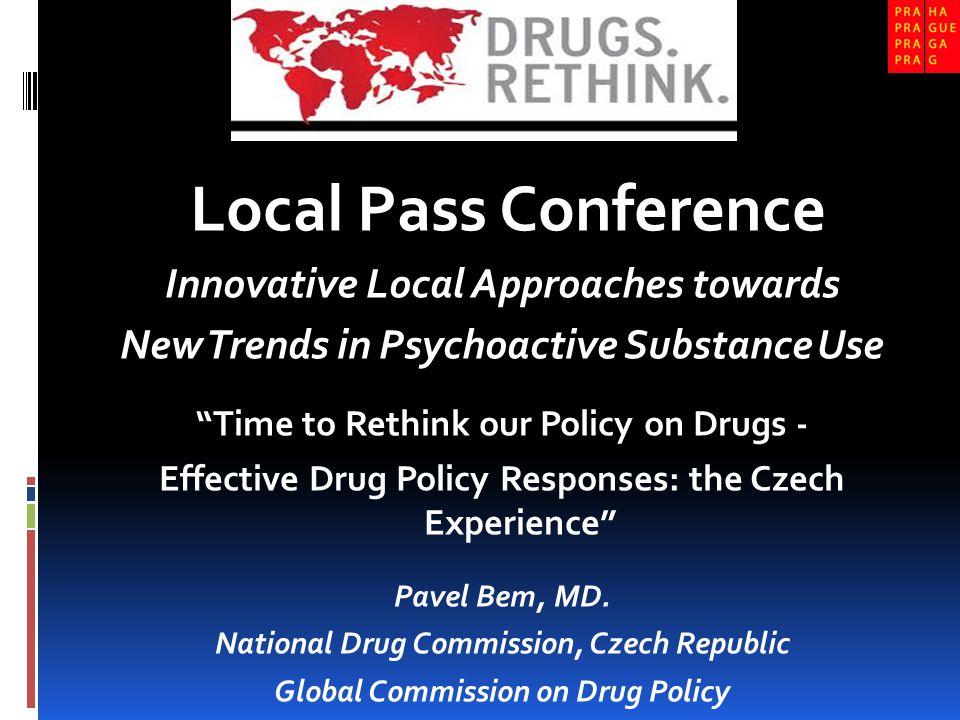 Local Pass Conference Innovative Local Approaches towards New Trends in Psychoactive Substance Use Time to Rethink our Policy on Drugs - Effective Drug Policy Responses: the Czech Experience Pavel Bem, MD.