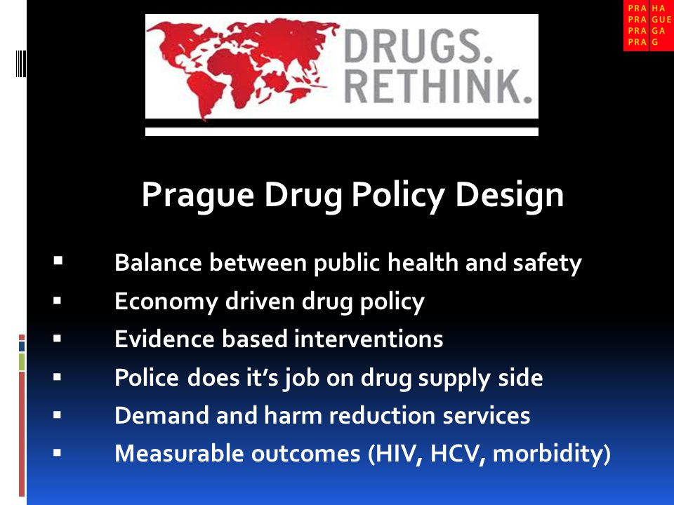 Prague Drug Policy Design  Balance between public health and safety  Economy driven drug policy  Evidence based interventions  Police does it's job on drug supply side  Demand and harm reduction services  Measurable outcomes (HIV, HCV, morbidity)